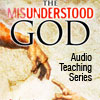The Misunderstood God - Audio Teaching Series: Volume 1